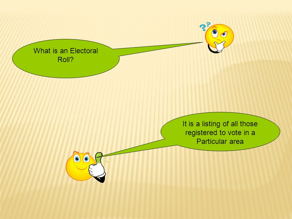 What is an Electoral Roll? It is a listing of all those registered to vote in a Particular area