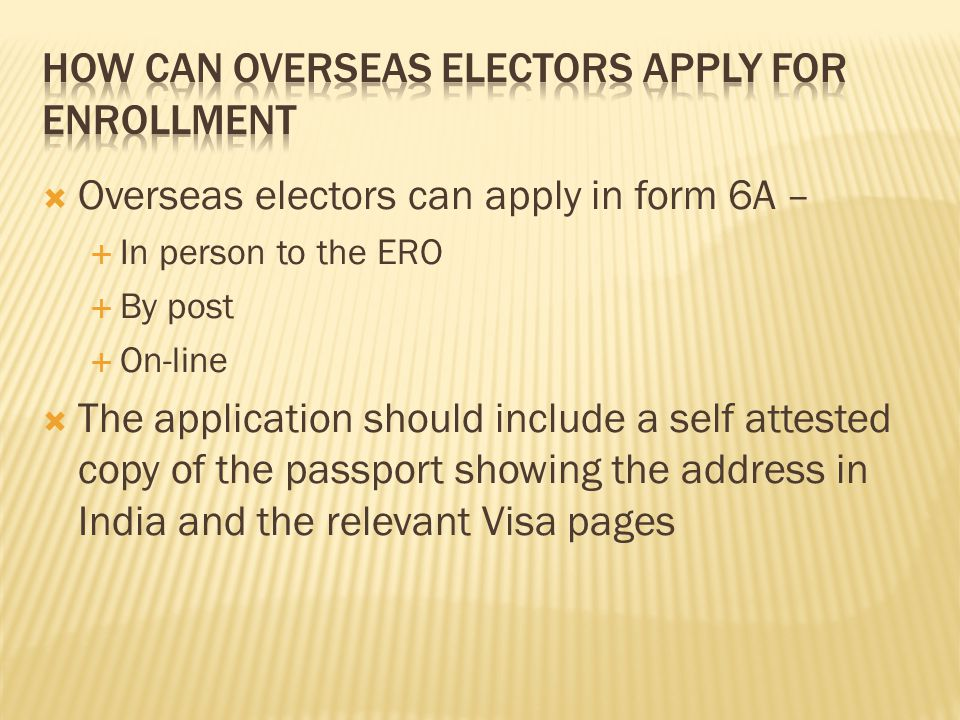  Overseas electors can apply in form 6A –  In person to the ERO  By post  On-line  The application should include a self attested copy of the pas