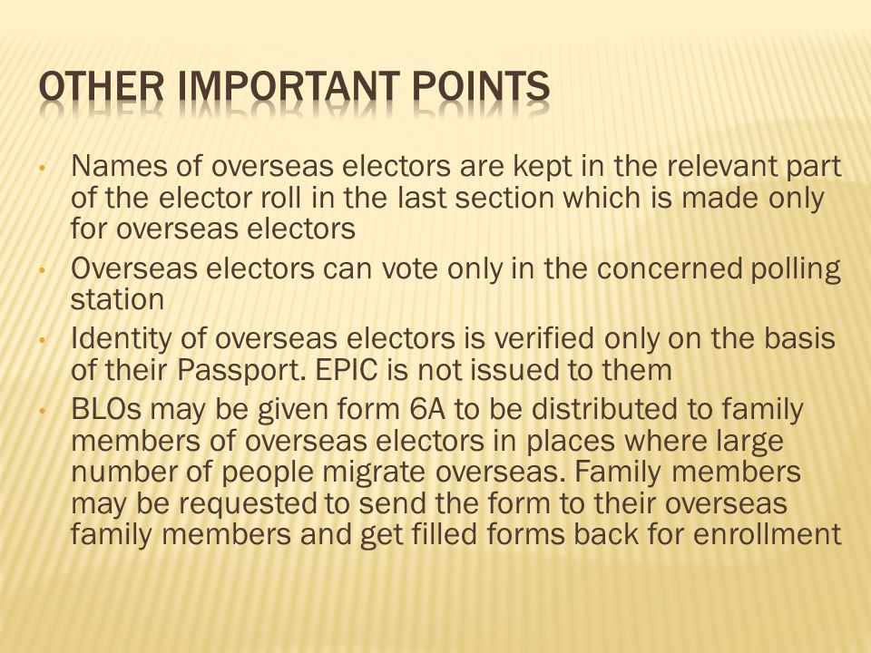 Names of overseas electors are kept in the relevant part of the elector roll in the last section which is made only for overseas electors Overseas electors can vote only in the concerned polling station Identity of overseas electors is verified only on the basis of their Passport.