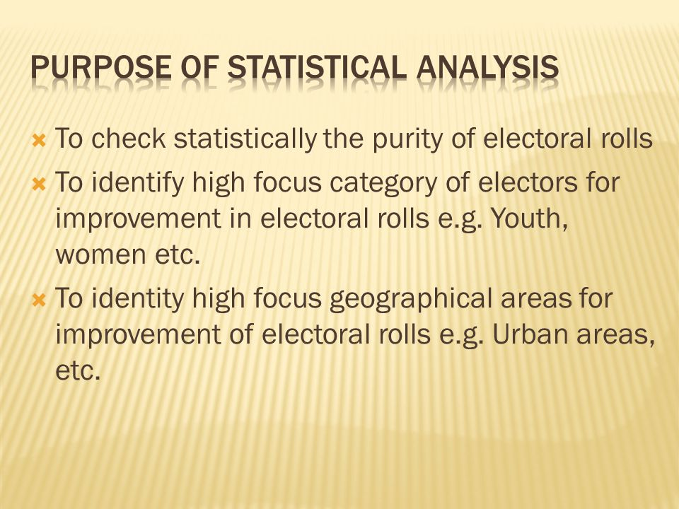  To check statistically the purity of electoral rolls  To identify high focus category of electors for improvement in electoral rolls e.g.