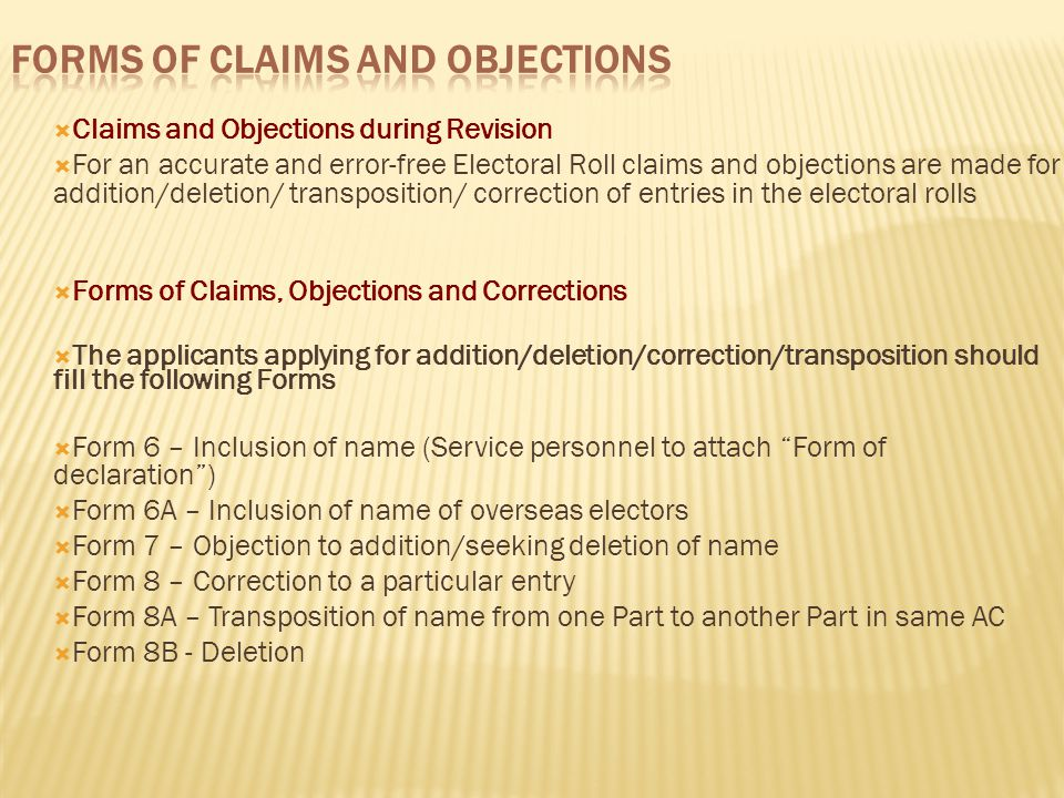  Claims and Objections during Revision  For an accurate and error-free Electoral Roll claims and objections are made for addition/deletion/ transposition/ correction of entries in the electoral rolls  Forms of Claims, Objections and Corrections  The applicants applying for addition/deletion/correction/transposition should fill the following Forms  Form 6 – Inclusion of name (Service personnel to attach Form of declaration )  Form 6A – Inclusion of name of overseas electors  Form 7 – Objection to addition/seeking deletion of name  Form 8 – Correction to a particular entry  Form 8A – Transposition of name from one Part to another Part in same AC  Form 8B - Deletion