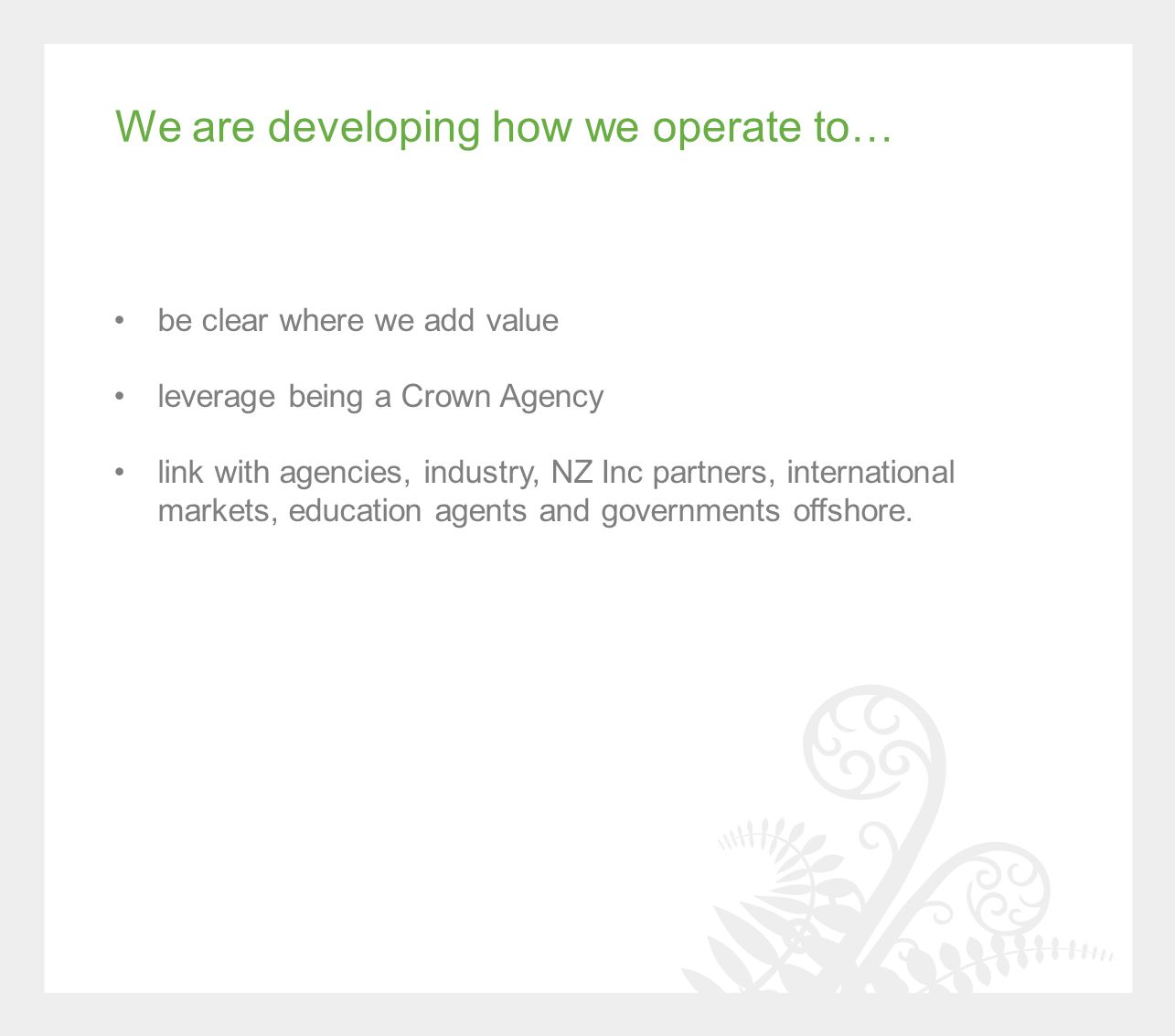 We are developing how we operate to… be clear where we add value leverage being a Crown Agency link with agencies, industry, NZ Inc partners, international markets, education agents and governments offshore.