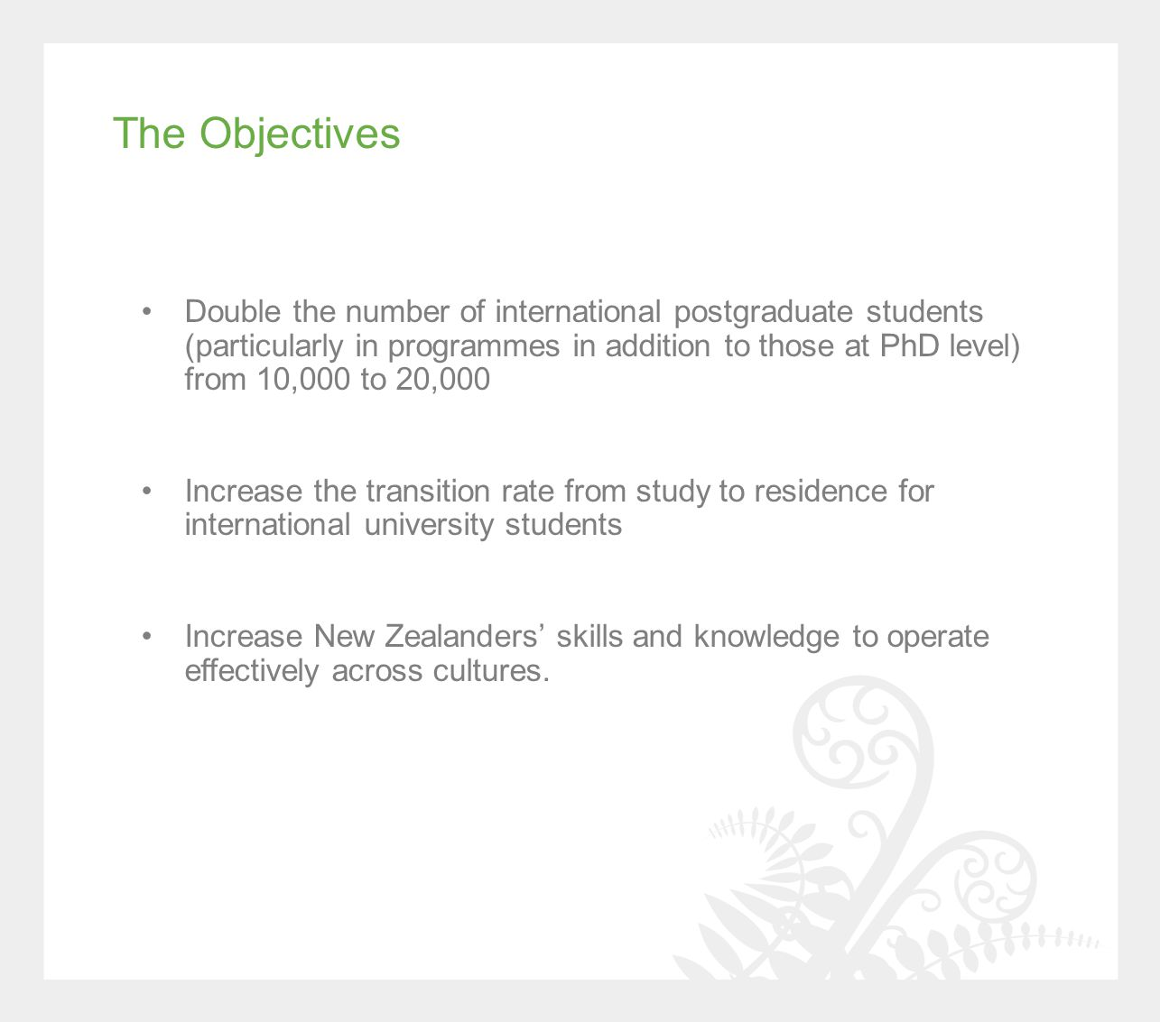 Double the number of international postgraduate students (particularly in programmes in addition to those at PhD level) from 10,000 to 20,000 Increase the transition rate from study to residence for international university students Increase New Zealanders' skills and knowledge to operate effectively across cultures.