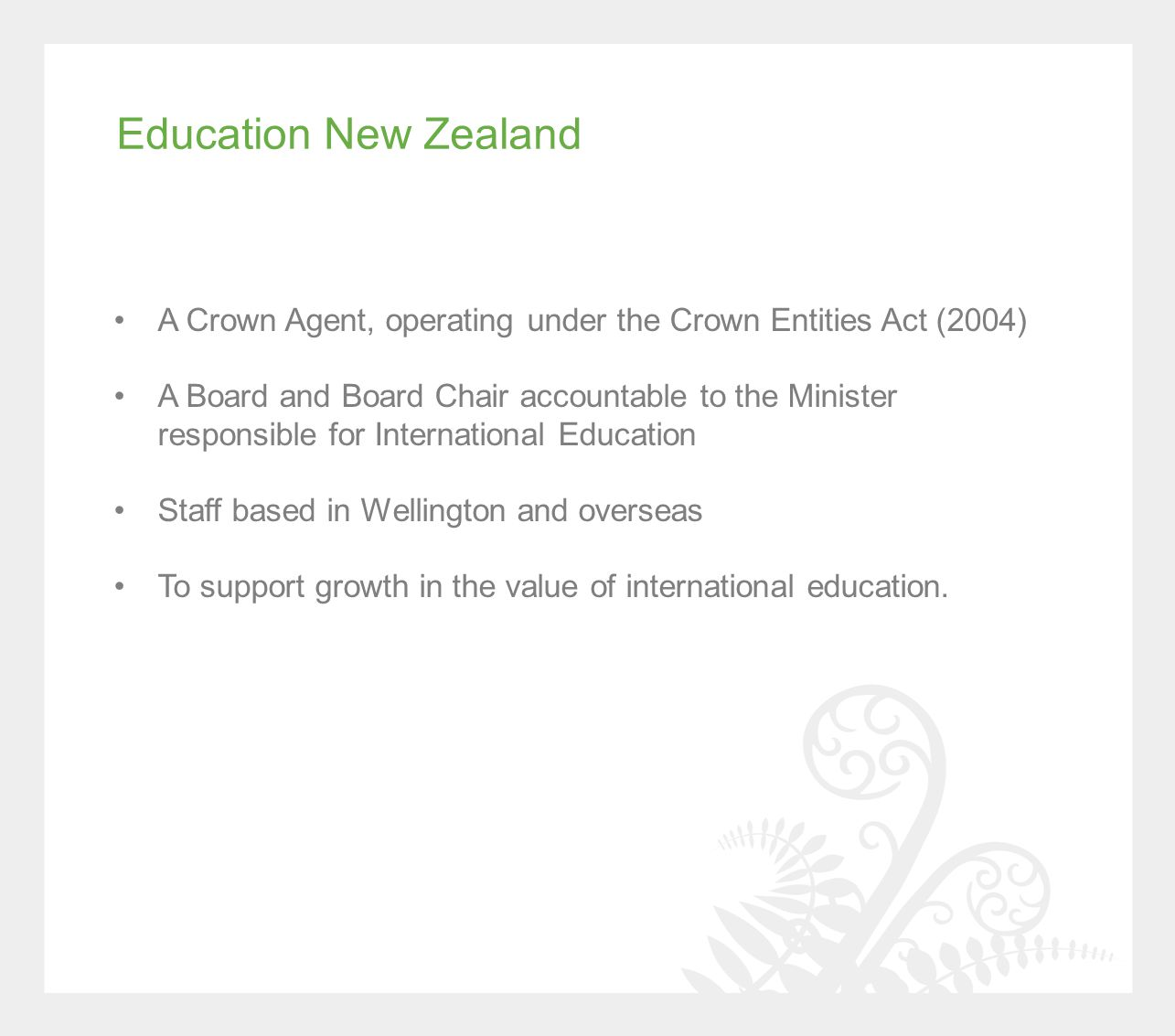 Education New Zealand A Crown Agent, operating under the Crown Entities Act (2004) A Board and Board Chair accountable to the Minister responsible for International Education Staff based in Wellington and overseas To support growth in the value of international education.