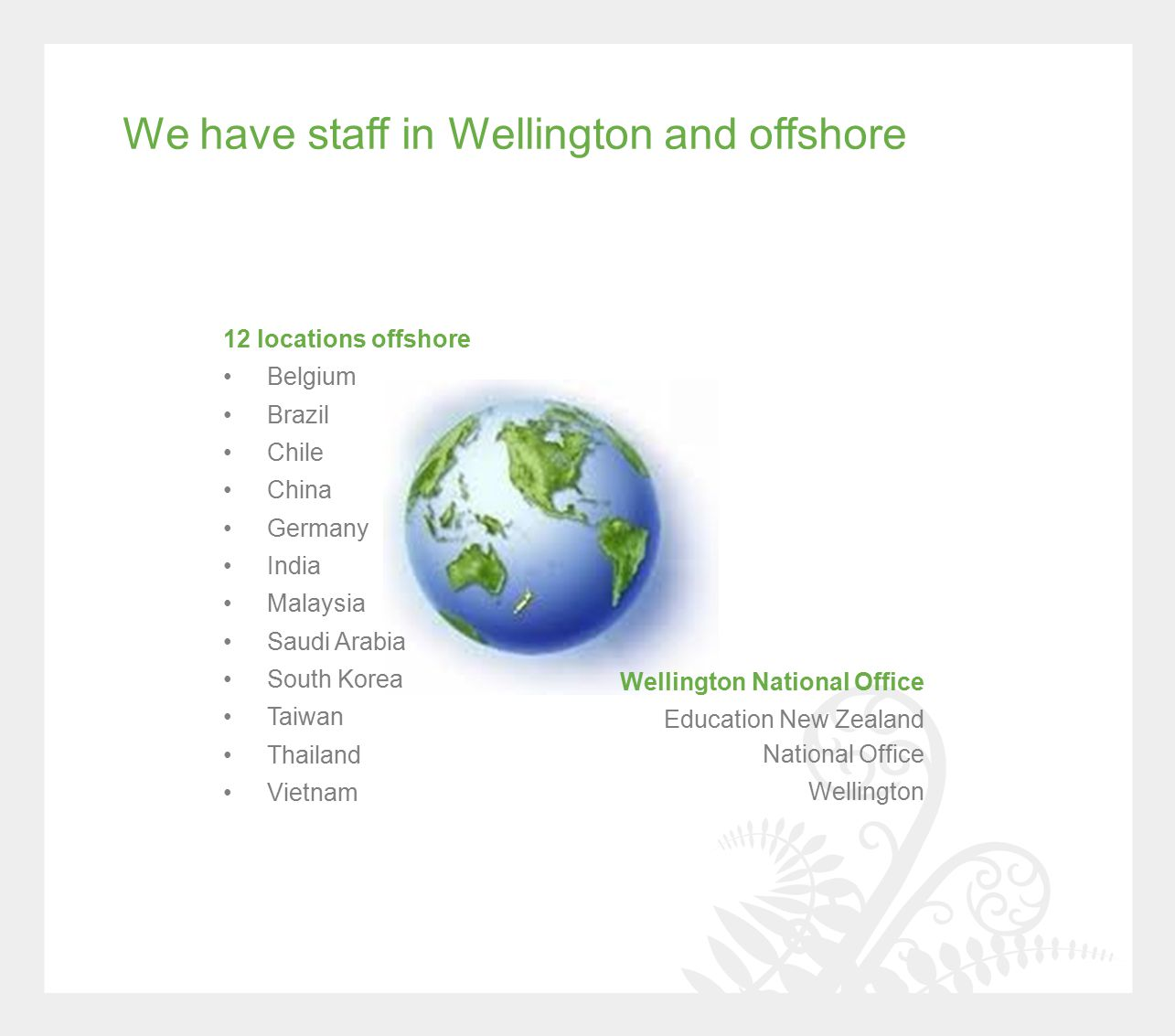 We have staff in Wellington and offshore Wellington National Office Education New Zealand National Office Wellington 12 locations offshore Belgium Brazil Chile China Germany India Malaysia Saudi Arabia South Korea Taiwan Thailand Vietnam