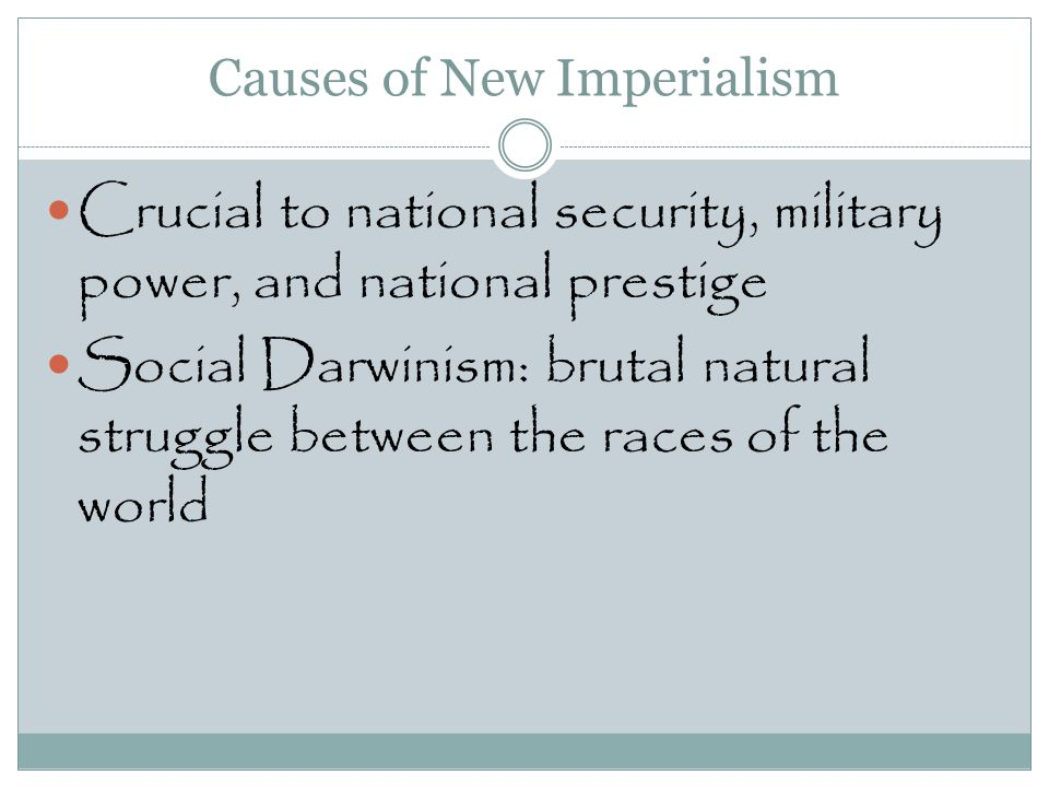 Causes of New Imperialism Crucial to national security, military power, and national prestige Social Darwinism: brutal natural struggle between the ra