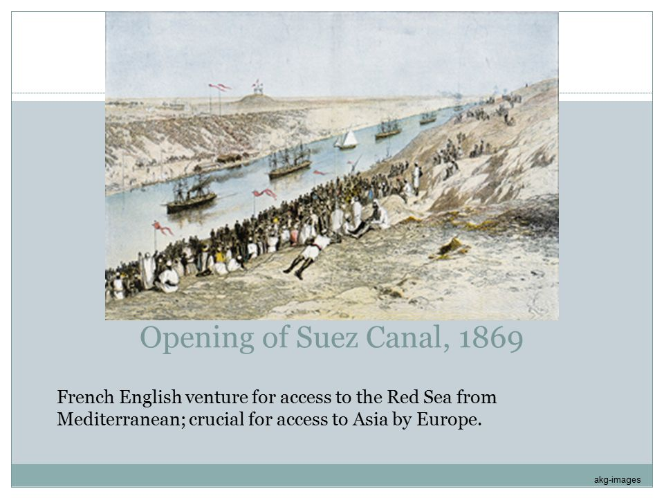 Opening of Suez Canal, 1869 French English venture for access to the Red Sea from Mediterranean; crucial for access to Asia by Europe. akg-images