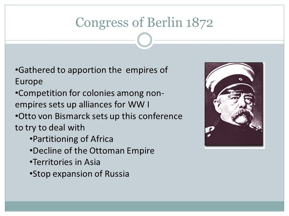 Congress of Berlin 1872 Gathered to apportion the empires of Europe Competition for colonies among non- empires sets up alliances for WW I Otto von Bi