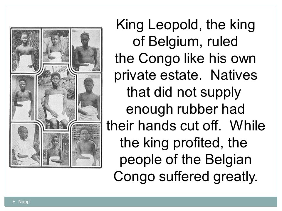 E. Napp King Leopold, the king of Belgium, ruled the Congo like his own private estate. Natives that did not supply enough rubber had their hands cut