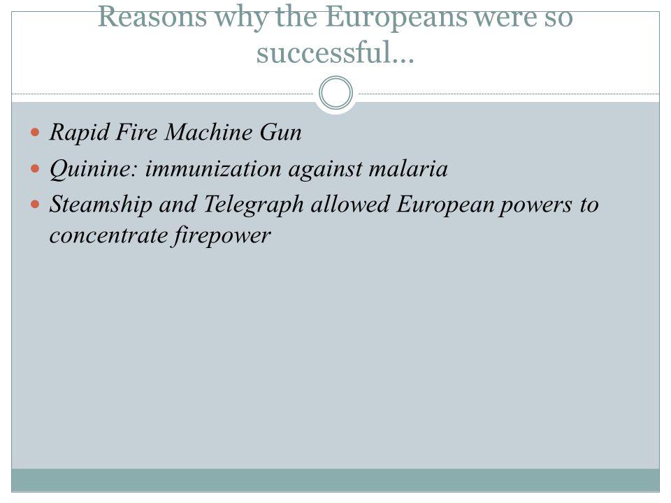 Reasons why the Europeans were so successful… Rapid Fire Machine Gun Quinine: immunization against malaria Steamship and Telegraph allowed European po
