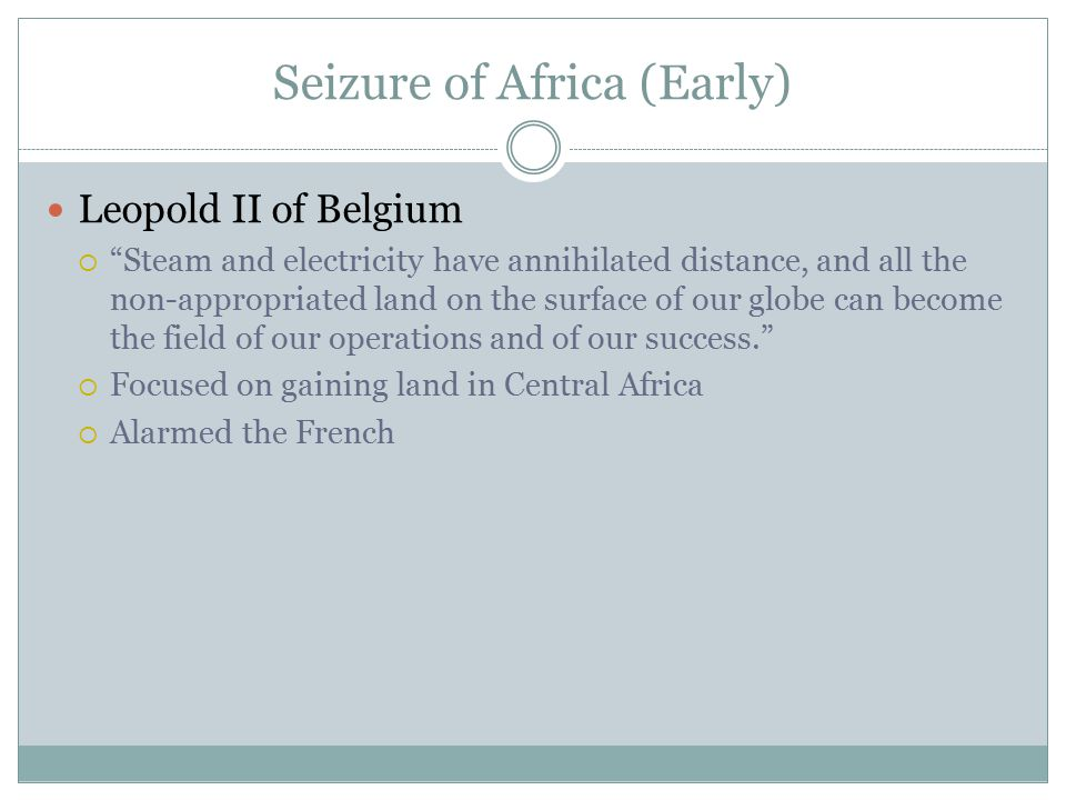 """Seizure of Africa (Early) Leopold II of Belgium  """"Steam and electricity have annihilated distance, and all the non-appropriated land on the surface o"""