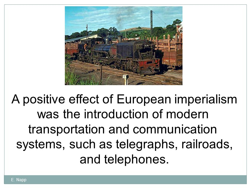 E. Napp A positive effect of European imperialism was the introduction of modern transportation and communication systems, such as telegraphs, railroa