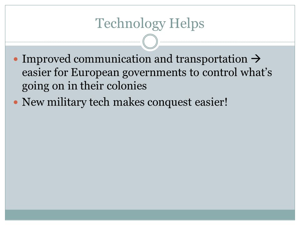Technology Helps Improved communication and transportation  easier for European governments to control what's going on in their colonies New military