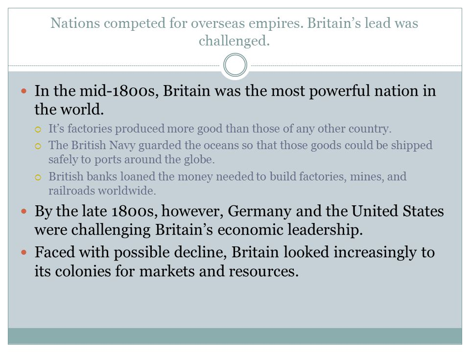 Nations competed for overseas empires. Britain's lead was challenged. In the mid-1800s, Britain was the most powerful nation in the world.  It's fact