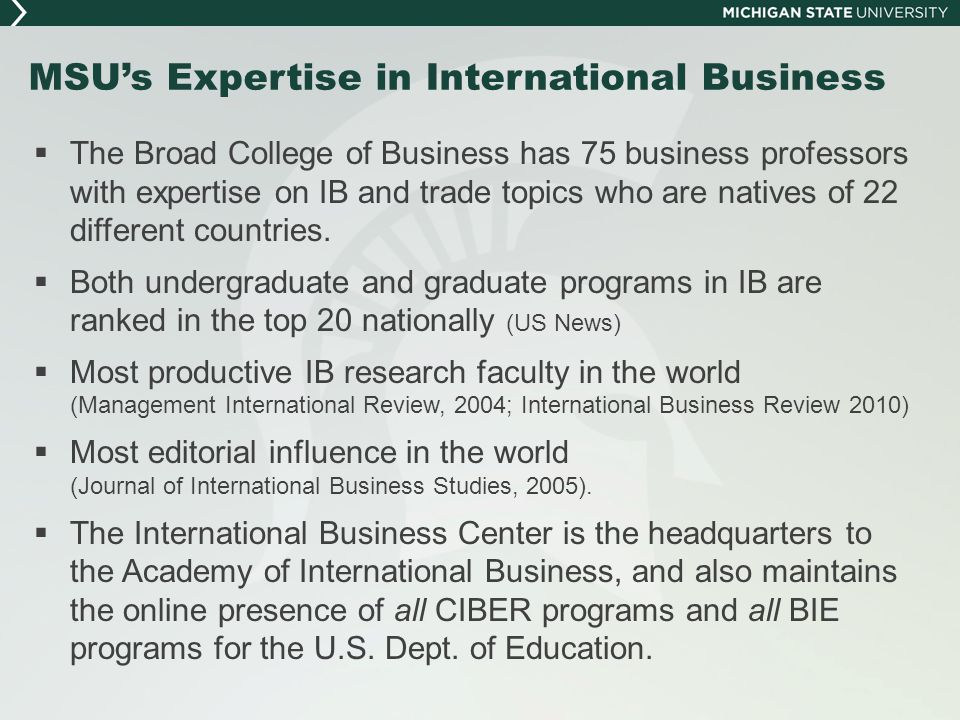MSU's Expertise in International Business  The Broad College of Business has 75 business professors with expertise on IB and trade topics who are nat