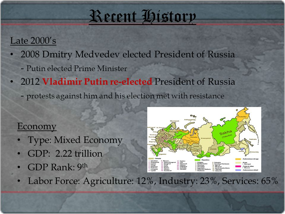 Recent History Late 2000's 2008 Dmitry Medvedev elected President of Russia - Putin elected Prime Minister 2012 Vladimir Putin re-elected President of Russia - protests against him and his election met with resistance Economy Type: Mixed Economy GDP: 2.22 trillion GDP Rank: 9 th Labor Force: Agriculture: 12%, Industry: 23%, Services: 65%