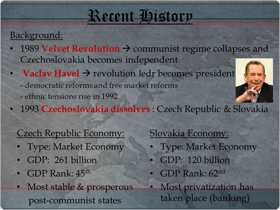 Recent History Background: 1989 Velvet Revolution  communist regime collapses and Czechoslovakia becomes independent Vaclav Havel  revolution ledr becomes president - democratic reforms and free market reforms - ethnic tensions rise in 1992 1993 Czechoslovakia dissolves : Czech Republic & Slovakia Czech Republic Economy: Type: Market Economy GDP: 261 billion GDP Rank: 45 th Most stable & prosperous post-communist states Slovakia Economy: Type: Market Economy GDP: 120 billion GDP Rank: 62 nd Most privatization has taken place (banking)