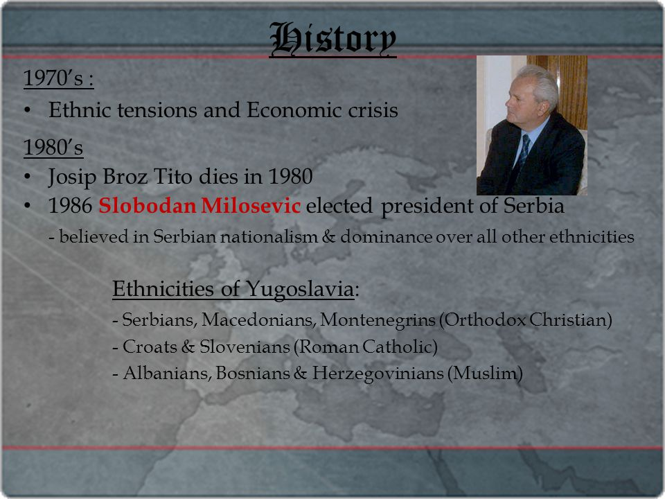 History 1970's : Ethnic tensions and Economic crisis 1980's Josip Broz Tito dies in 1980 1986 Slobodan Milosevic elected president of Serbia - believed in Serbian nationalism & dominance over all other ethnicities Ethnicities of Yugoslavia: - Serbians, Macedonians, Montenegrins (Orthodox Christian) - Croats & Slovenians (Roman Catholic) - Albanians, Bosnians & Herzegovinians (Muslim)