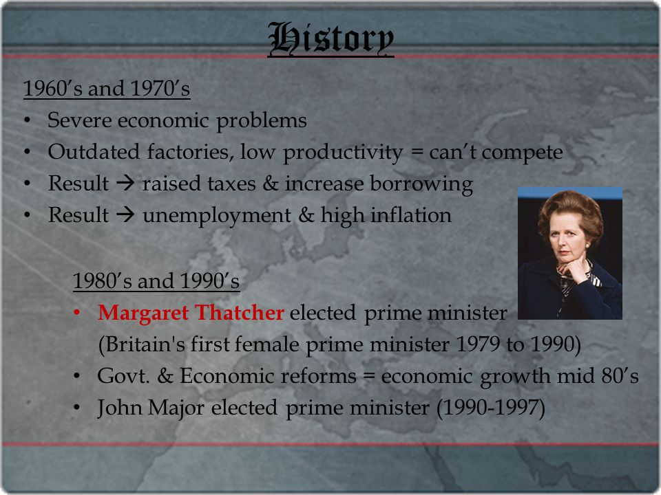 History 1960's and 1970's Severe economic problems Outdated factories, low productivity = can't compete Result  raised taxes & increase borrowing Result  unemployment & high inflation 1980's and 1990's Margaret Thatcher elected prime minister (Britain s first female prime minister 1979 to 1990) Govt.