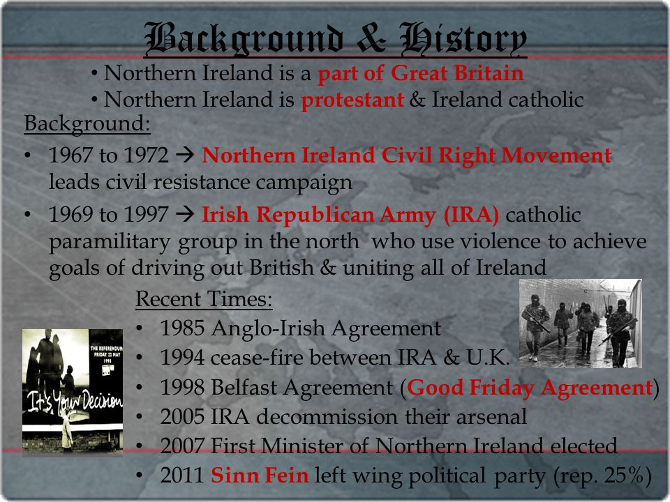 Background & History Background: 1967 to 1972  Northern Ireland Civil Right Movement leads civil resistance campaign 1969 to 1997  Irish Republican Army (IRA) catholic paramilitary group in the north who use violence to achieve goals of driving out British & uniting all of Ireland Recent Times: 1985 Anglo-Irish Agreement 1994 cease-fire between IRA & U.K.