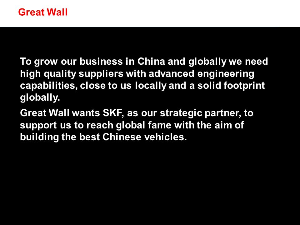 © SKF Group Great Wall To grow our business in China and globally we need high quality suppliers with advanced engineering capabilities, close to us locally and a solid footprint globally.
