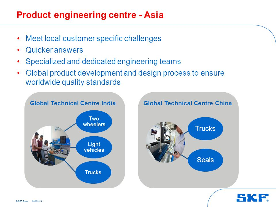 © SKF Group Product engineering centre - Asia Truck Meet local customer specific challenges Quicker answers Specialized and dedicated engineering teams Global product development and design process to ensure worldwide quality standards Trucks Two wheelers Light vehicles Trucks Seals Global Technical Centre IndiaGlobal Technical Centre China CMD 2014