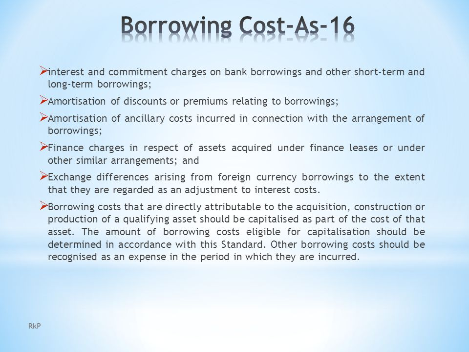  interest and commitment charges on bank borrowings and other short-term and long-term borrowings;  Amortisation of discounts or premiums relating to borrowings;  Amortisation of ancillary costs incurred in connection with the arrangement of borrowings;  Finance charges in respect of assets acquired under finance leases or under other similar arrangements; and  Exchange differences arising from foreign currency borrowings to the extent that they are regarded as an adjustment to interest costs.