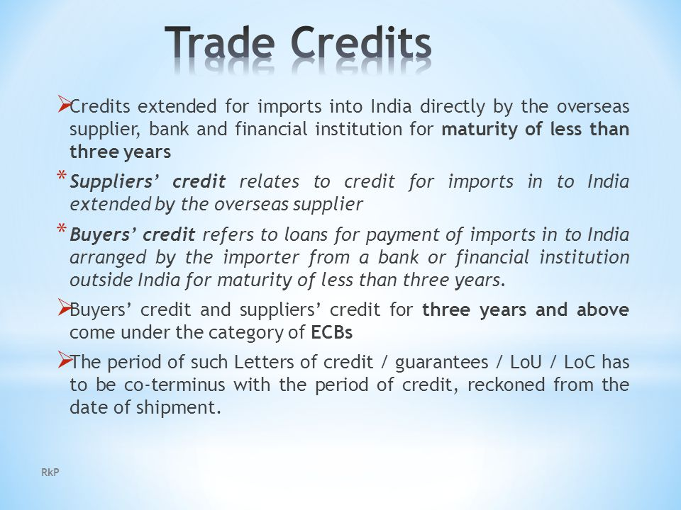 RkP  Credits extended for imports into India directly by the overseas supplier, bank and financial institution for maturity of less than three years * Suppliers' credit relates to credit for imports in to India extended by the overseas supplier * Buyers' credit refers to loans for payment of imports in to India arranged by the importer from a bank or financial institution outside India for maturity of less than three years.