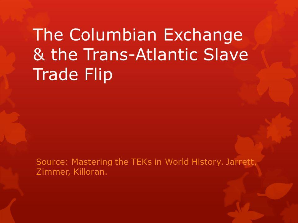 The Columbian Exchange & the Trans-Atlantic Slave Trade Flip Source: Mastering the TEKs in World History. Jarrett, Zimmer, Killoran.