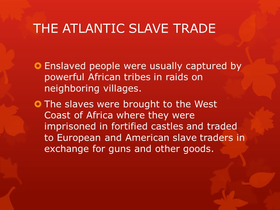  Enslaved people were usually captured by powerful African tribes in raids on neighboring villages.  The slaves were brought to the West Coast of Af