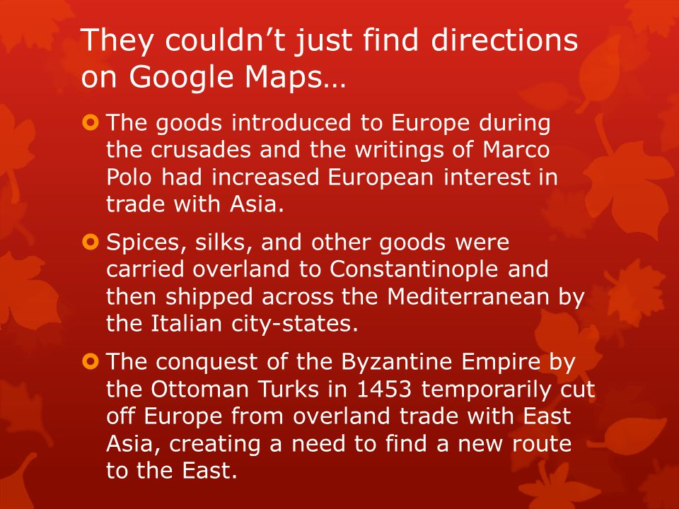 They couldn't just find directions on Google Maps…  The goods introduced to Europe during the crusades and the writings of Marco Polo had increased E