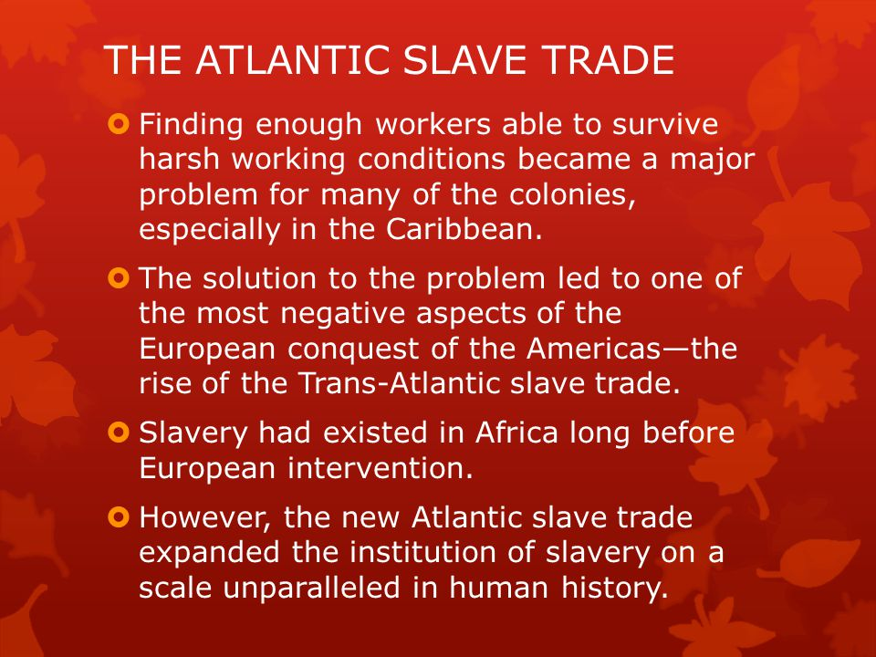 THE ATLANTIC SLAVE TRADE  Finding enough workers able to survive harsh working conditions became a major problem for many of the colonies, especially