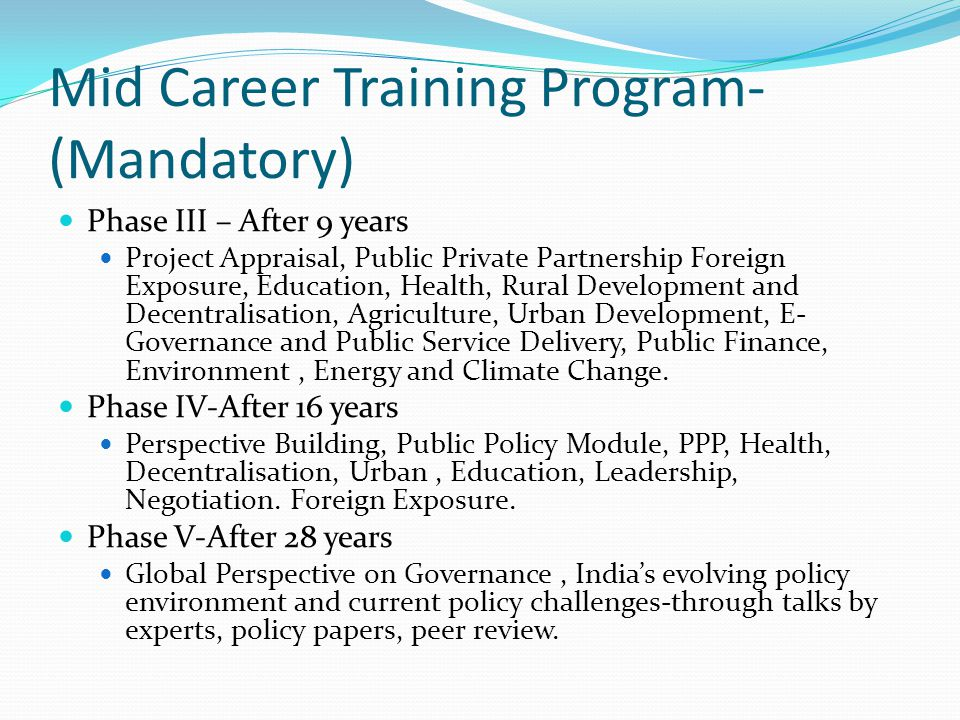 Mid Career Training Program- (Mandatory) Phase III – After 9 years Project Appraisal, Public Private Partnership Foreign Exposure, Education, Health, Rural Development and Decentralisation, Agriculture, Urban Development, E- Governance and Public Service Delivery, Public Finance, Environment, Energy and Climate Change.