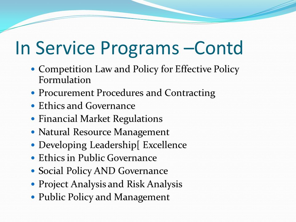 In Service Programs –Contd Competition Law and Policy for Effective Policy Formulation Procurement Procedures and Contracting Ethics and Governance Financial Market Regulations Natural Resource Management Developing Leadership[ Excellence Ethics in Public Governance Social Policy AND Governance Project Analysis and Risk Analysis Public Policy and Management