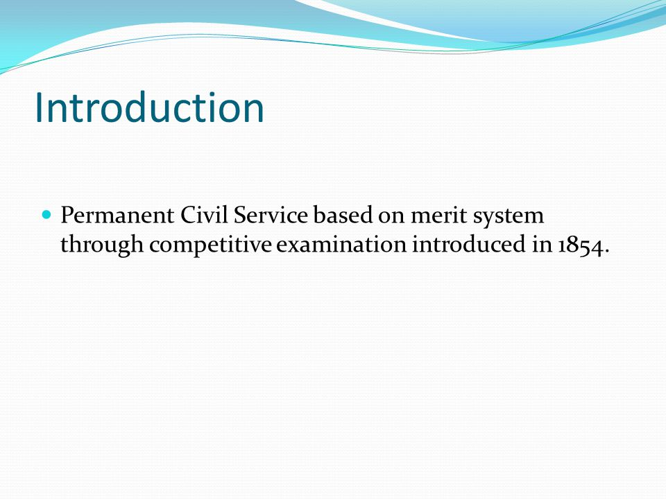 Introduction Permanent Civil Service based on merit system through competitive examination introduced in 1854.