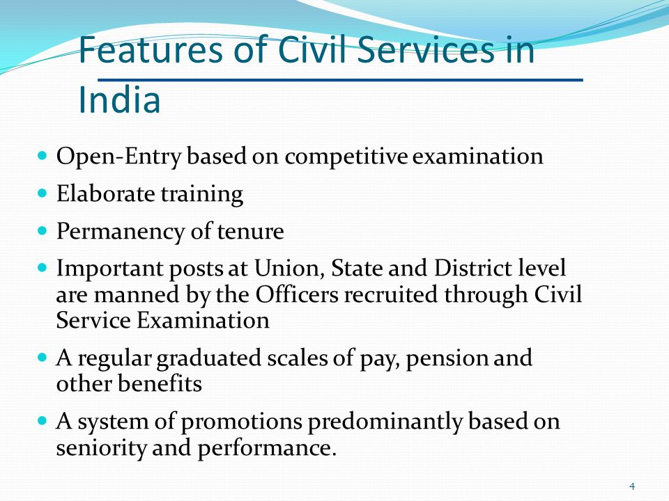 Features of Civil Services in India Open-Entry based on competitive examination Elaborate training Permanency of tenure Important posts at Union, State and District level are manned by the Officers recruited through Civil Service Examination A regular graduated scales of pay, pension and other benefits A system of promotions predominantly based on seniority and performance.