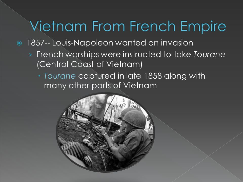  1857-- Louis-Napoleon wanted an invasion › French warships were instructed to take Tourane (Central Coast of Vietnam)  Tourane captured in late 1858 along with many other parts of Vietnam