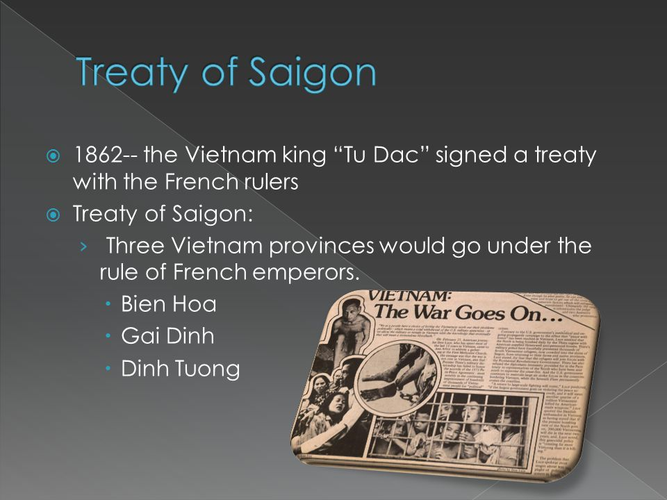  1862-- the Vietnam king Tu Dac signed a treaty with the French rulers  Treaty of Saigon: › Three Vietnam provinces would go under the rule of French emperors.