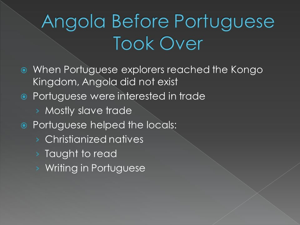  When Portuguese explorers reached the Kongo Kingdom, Angola did not exist  Portuguese were interested in trade › Mostly slave trade  Portuguese helped the locals: › Christianized natives › Taught to read › Writing in Portuguese