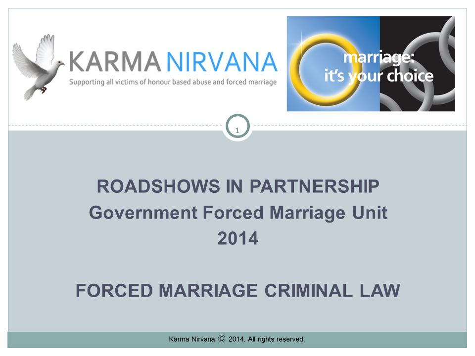 11 ROADSHOWS IN PARTNERSHIP Government Forced Marriage Unit 2014 FORCED MARRIAGE CRIMINAL LAW Karma Nirvana 2013.