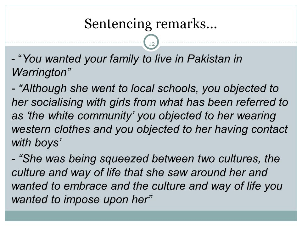 "12 Sentencing remarks... - ""You wanted your family to live in Pakistan in Warrington"" - ""Although she went to local schools, you objected to her socia"