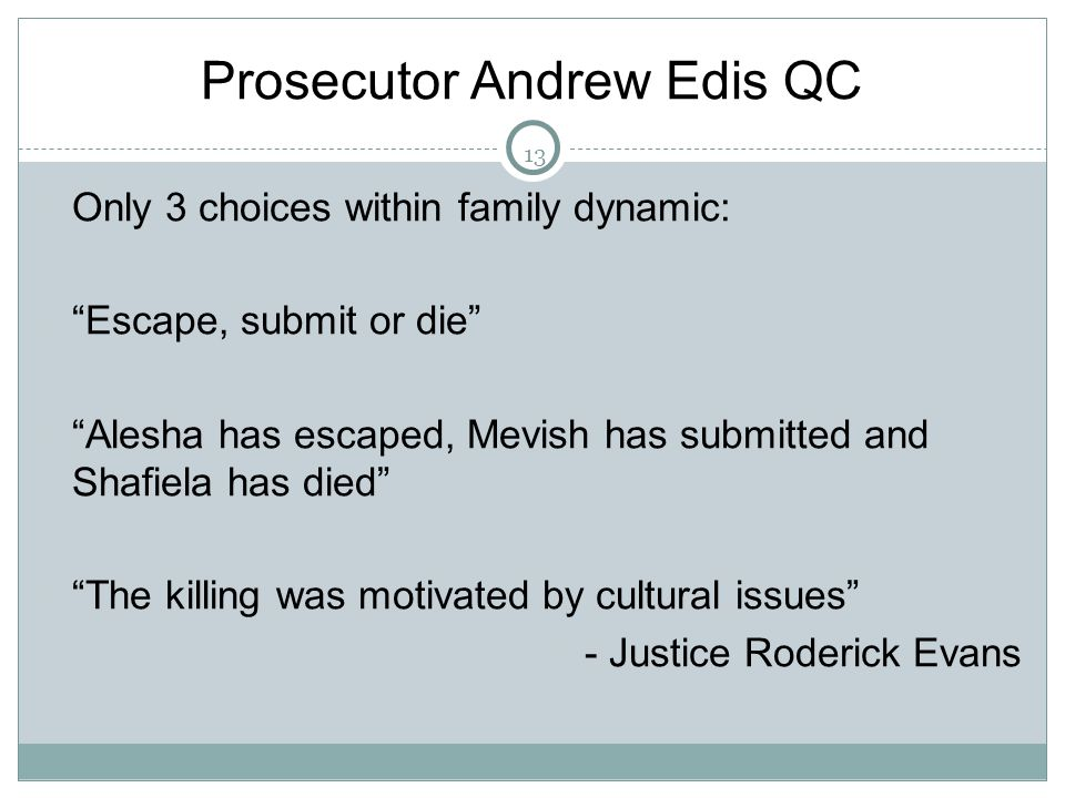 13 Prosecutor Andrew Edis QC  Only 3 choices within family dynamic:  Escape, submit or die  Alesha has escaped, Mevish has submitted and Shafiela has died  The killing was motivated by cultural issues  - Justice Roderick Evans 13