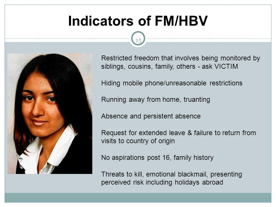 15 Indicators of FM/HBV Restricted freedom that involves being monitored by siblings, cousins, family, others - ask VICTIM Hiding mobile phone/unreaso