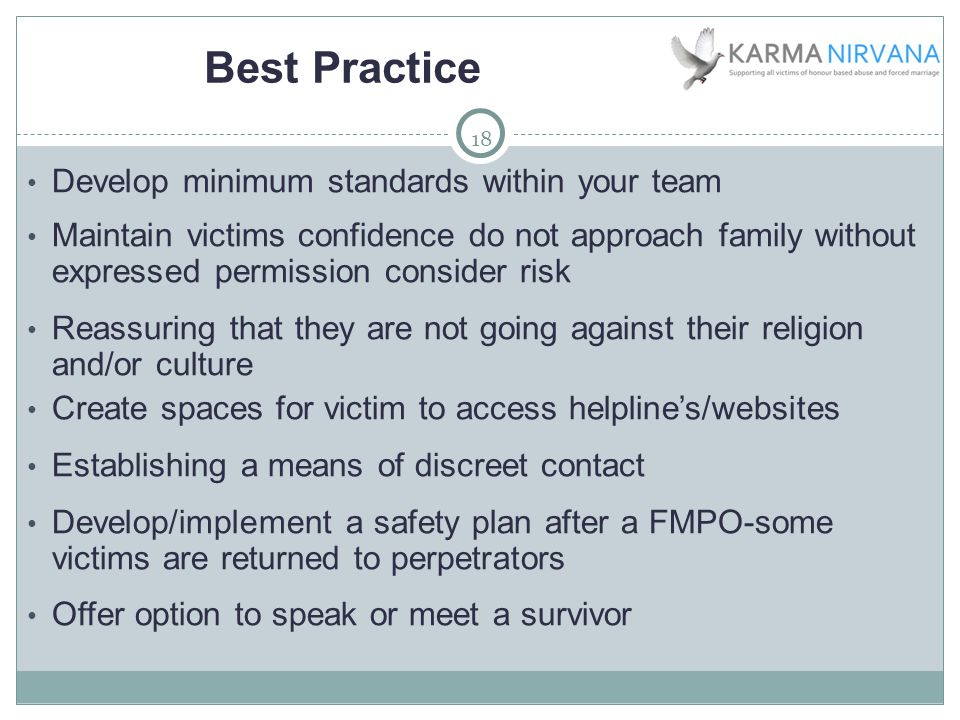 18 Best Practice Develop minimum standards within your team Maintain victims confidence do not approach family without expressed permission consider r
