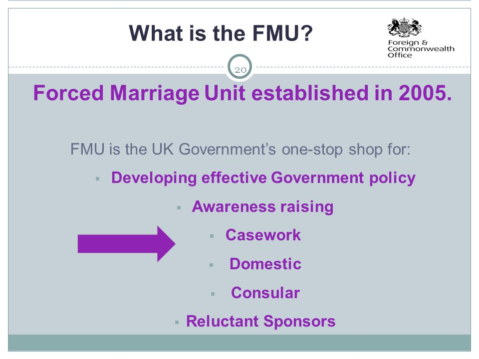 20 What is the FMU? Forced Marriage Unit established in 2005. FMU is the UK Government's one-stop shop for:  Developing effective Government policy 
