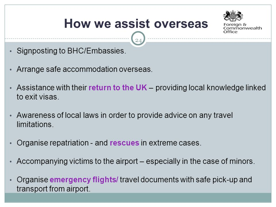24 How we assist overseas Signposting to BHC/Embassies. Arrange safe accommodation overseas. Assistance with their return to the UK – providing local