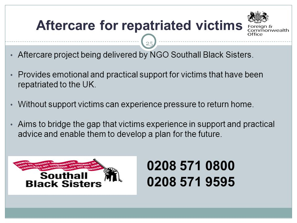 25 Aftercare for repatriated victims Aftercare project being delivered by NGO Southall Black Sisters. Provides emotional and practical support for vic