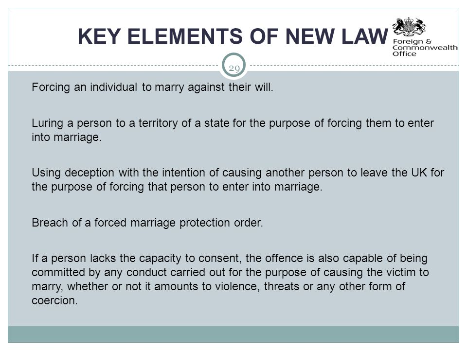 29 KEY ELEMENTS OF NEW LAW  Forcing an individual to marry against their will.  Luring a person to a territory of a state for the purpose of forcing