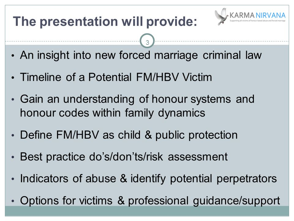 3 The presentation will provide: An insight into new forced marriage criminal law Timeline of a Potential FM/HBV Victim Gain an understanding of honour systems and honour codes within family dynamics Define FM/HBV as child & public protection Best practice do's/don'ts/risk assessment Indicators of abuse & identify potential perpetrators Options for victims & professional guidance/support