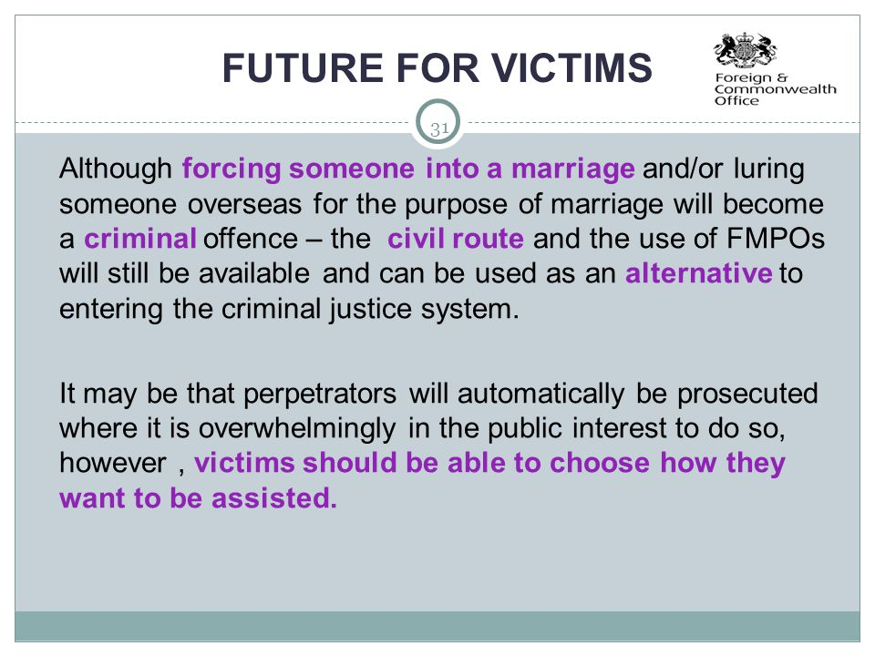 31 FUTURE FOR VICTIMS  Although forcing someone into a marriage and/or luring someone overseas for the purpose of marriage will become a criminal off